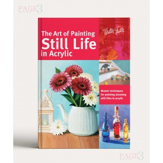 The Art of Painting Still Life in Acrylic: Master techniques for painting stunning still lifes in acrylic